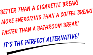 Better than a CIGARETTE BREAK! More energizing than a COFFEE BREAK!  Faster than a BATHROOM BREAK! It�s the PERFECT ALTERNATIVE!